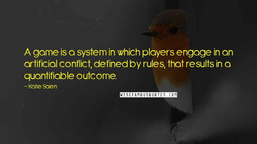 Katie Salen quotes: A game is a system in which players engage in an artificial conflict, defined by rules, that results in a quantifiable outcome.