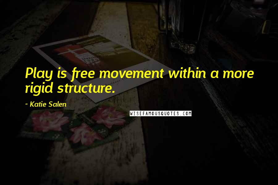 Katie Salen quotes: Play is free movement within a more rigid structure.