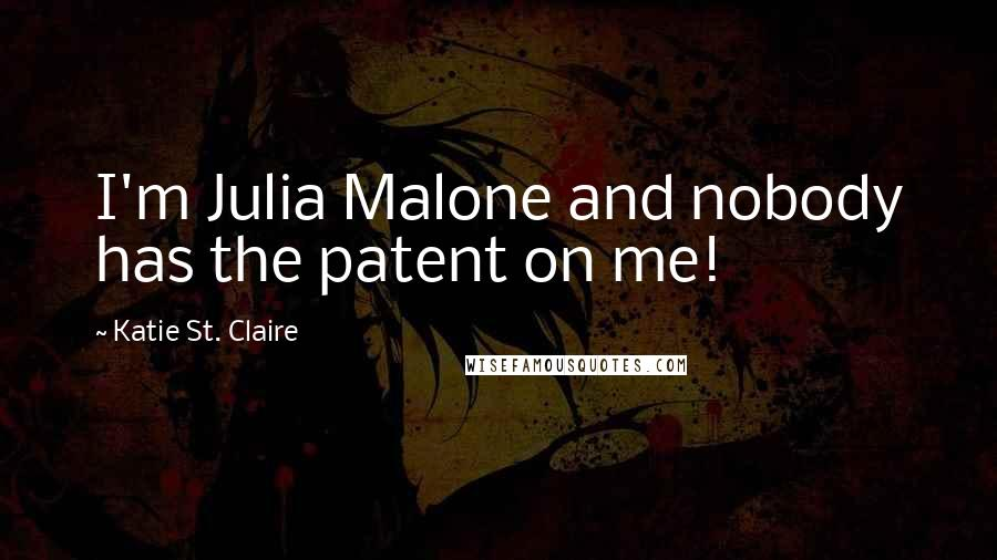 Katie St. Claire quotes: I'm Julia Malone and nobody has the patent on me!
