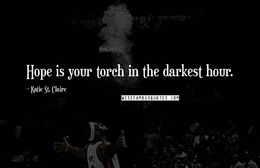Katie St. Claire quotes: Hope is your torch in the darkest hour.