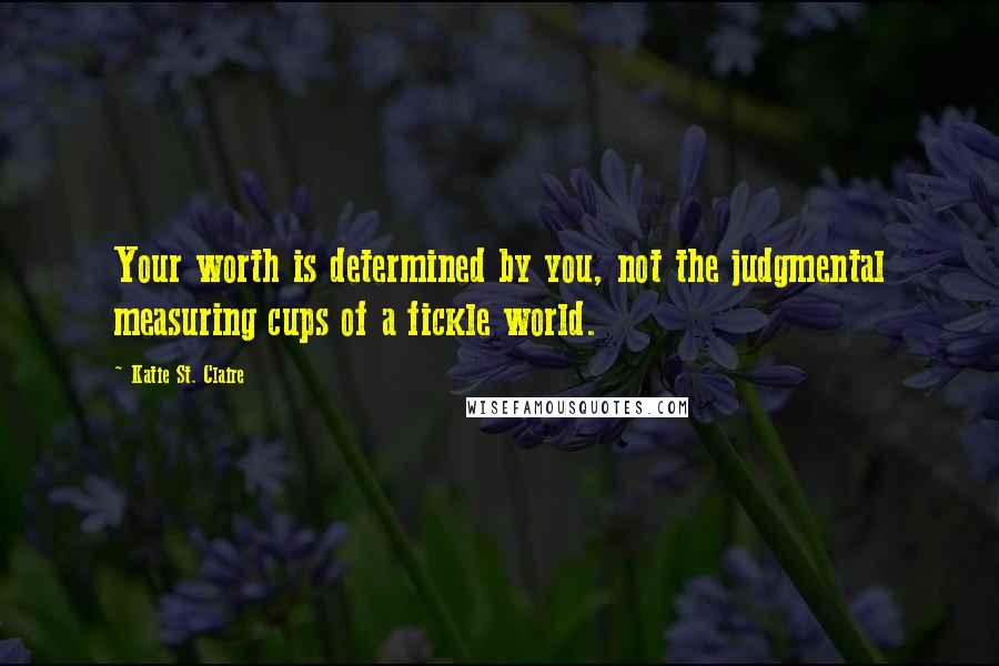 Katie St. Claire quotes: Your worth is determined by you, not the judgmental measuring cups of a fickle world.