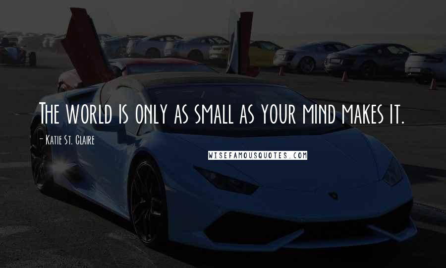 Katie St. Claire quotes: The world is only as small as your mind makes it.