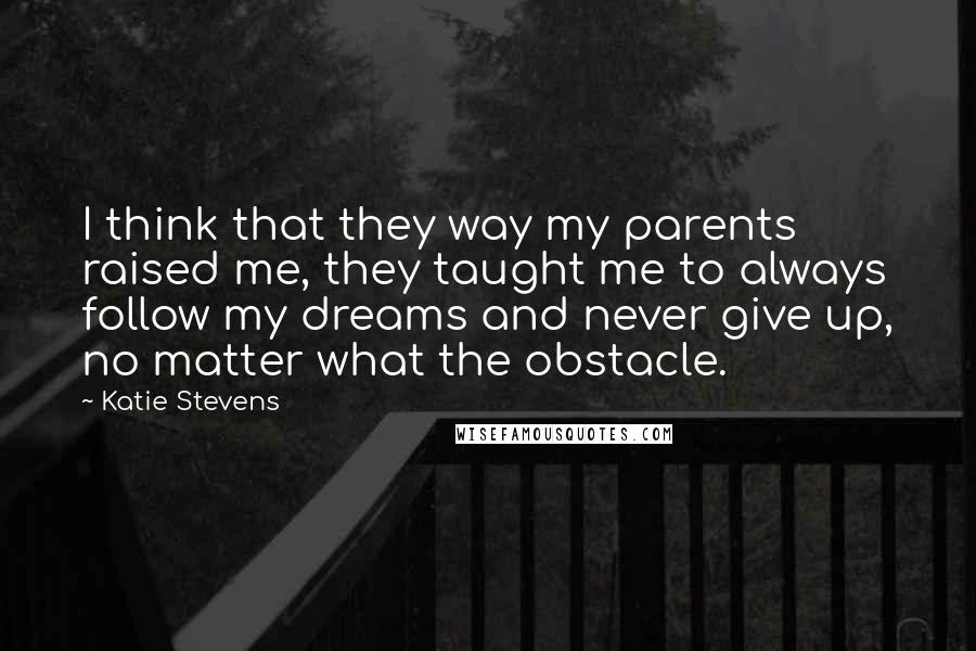 Katie Stevens quotes: I think that they way my parents raised me, they taught me to always follow my dreams and never give up, no matter what the obstacle.