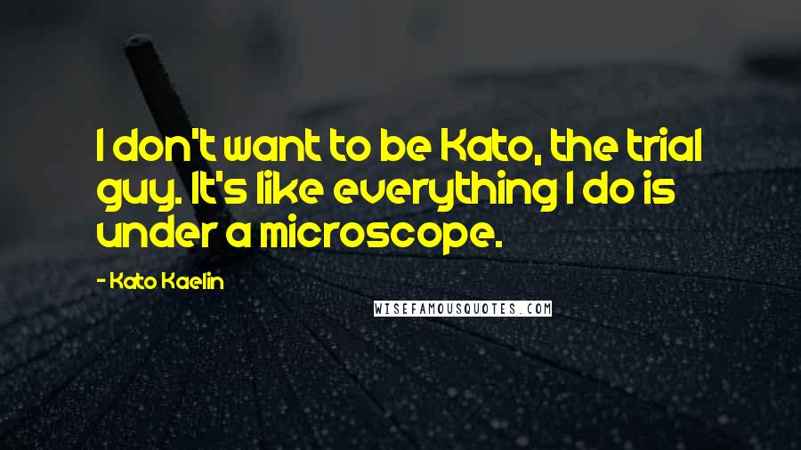 Kato Kaelin quotes: I don't want to be Kato, the trial guy. It's like everything I do is under a microscope.