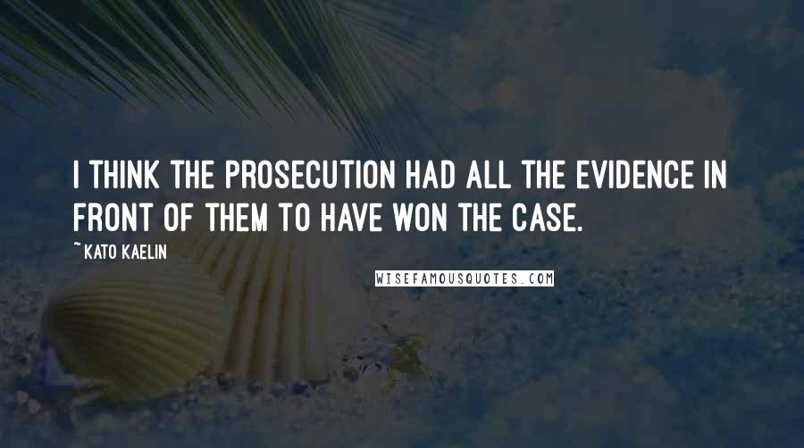 Kato Kaelin quotes: I think the prosecution had all the evidence in front of them to have won the case.