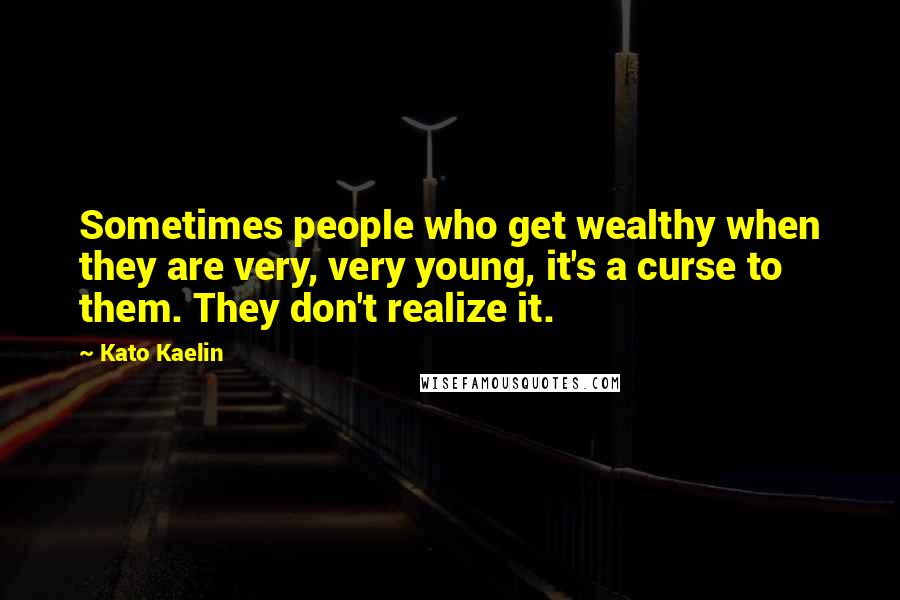 Kato Kaelin quotes: Sometimes people who get wealthy when they are very, very young, it's a curse to them. They don't realize it.