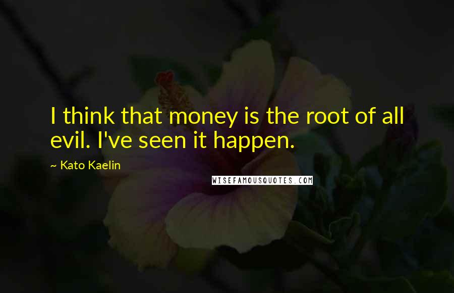 Kato Kaelin quotes: I think that money is the root of all evil. I've seen it happen.