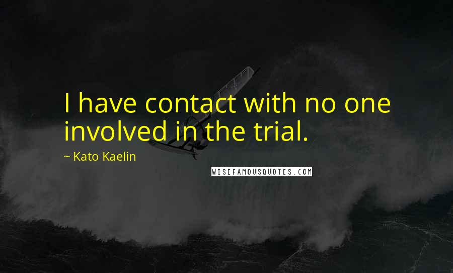 Kato Kaelin quotes: I have contact with no one involved in the trial.