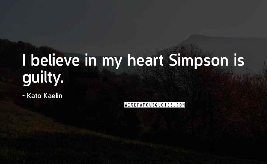 Kato Kaelin quotes: I believe in my heart Simpson is guilty.