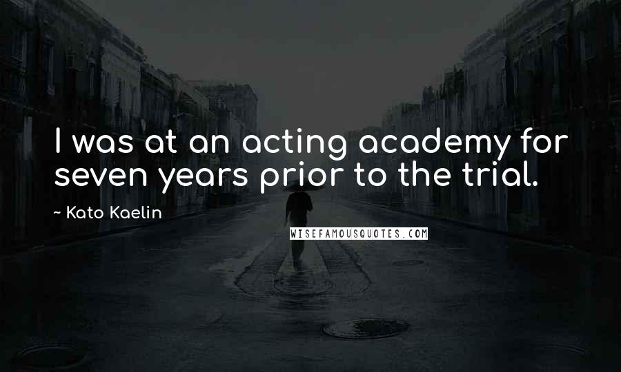 Kato Kaelin quotes: I was at an acting academy for seven years prior to the trial.
