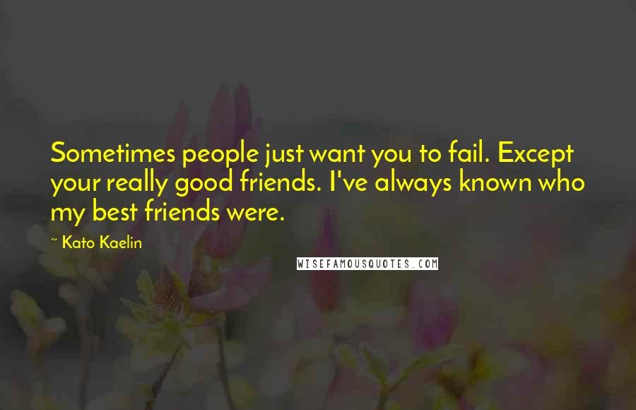 Kato Kaelin quotes: Sometimes people just want you to fail. Except your really good friends. I've always known who my best friends were.