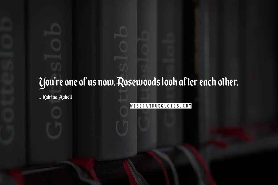 Katrina Abbott quotes: You're one of us now. Rosewoods look after each other.