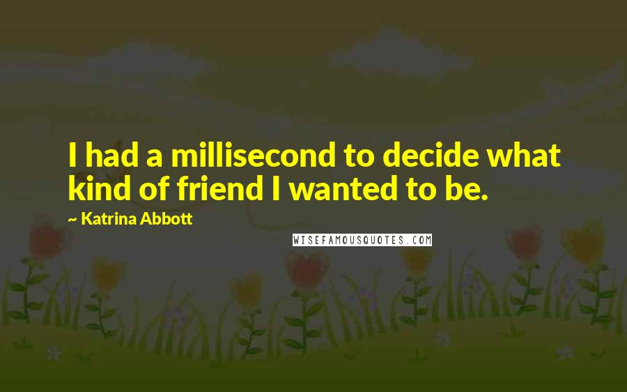 Katrina Abbott quotes: I had a millisecond to decide what kind of friend I wanted to be.