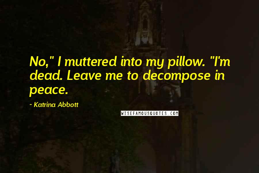 """Katrina Abbott quotes: No,"""" I muttered into my pillow. """"I'm dead. Leave me to decompose in peace."""