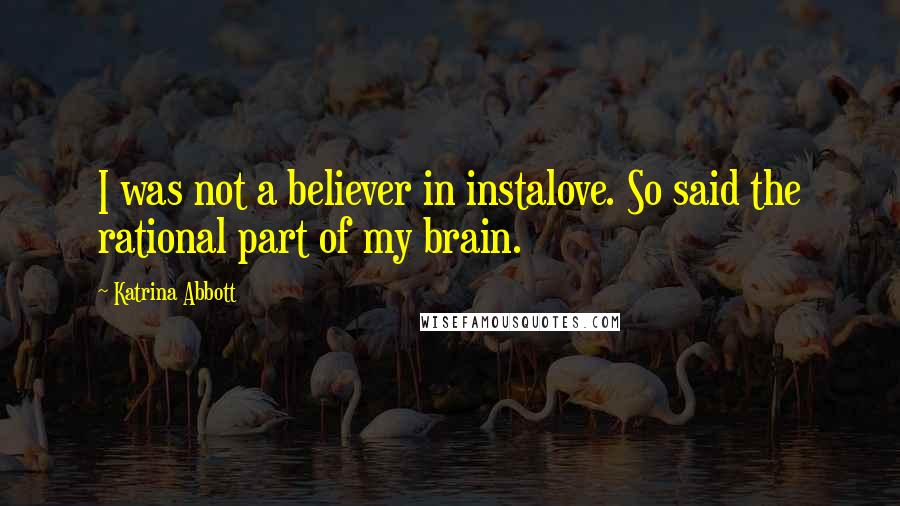 Katrina Abbott quotes: I was not a believer in instalove. So said the rational part of my brain.