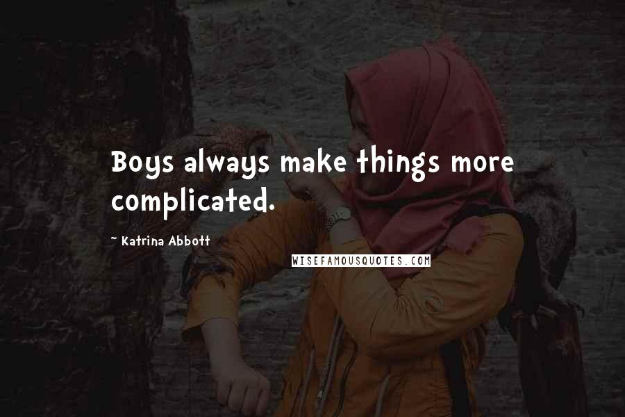 Katrina Abbott quotes: Boys always make things more complicated.