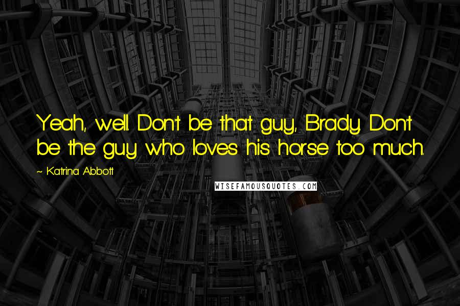 Katrina Abbott quotes: Yeah, well. Don't be that guy, Brady. Don't be the guy who loves his horse too much.