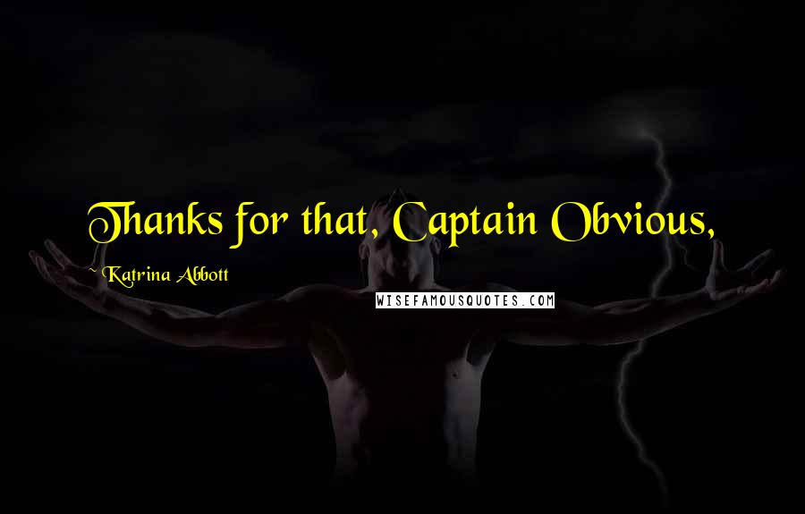 Katrina Abbott quotes: Thanks for that, Captain Obvious,