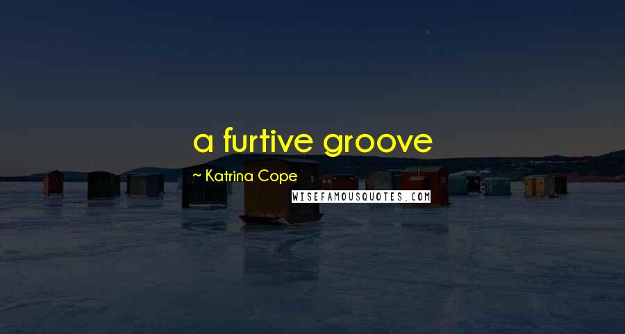 Katrina Cope quotes: a furtive groove