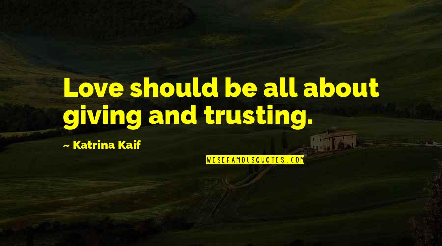 Katrina Kaif Quotes By Katrina Kaif: Love should be all about giving and trusting.
