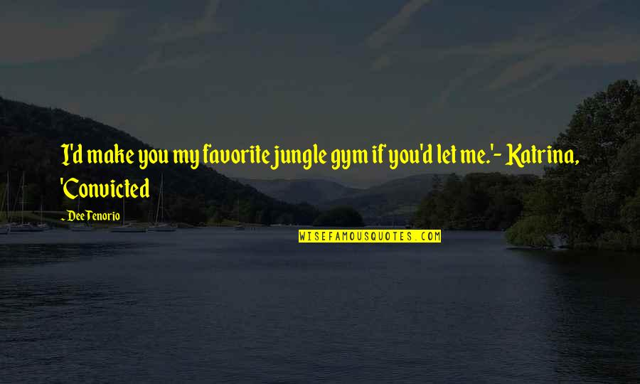 Katrina Quotes By Dee Tenorio: I'd make you my favorite jungle gym if