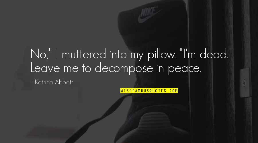 "Katrina Quotes By Katrina Abbott: No,"" I muttered into my pillow. ""I'm dead."