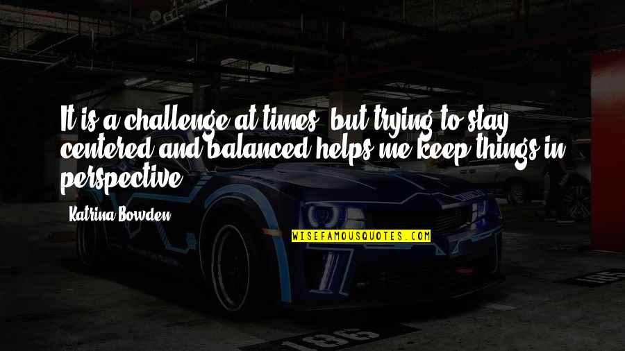 Katrina Quotes By Katrina Bowden: It is a challenge at times, but trying
