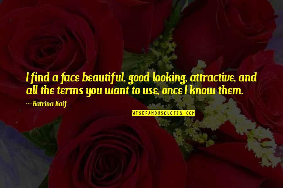 Katrina Quotes By Katrina Kaif: I find a face beautiful, good looking, attractive,