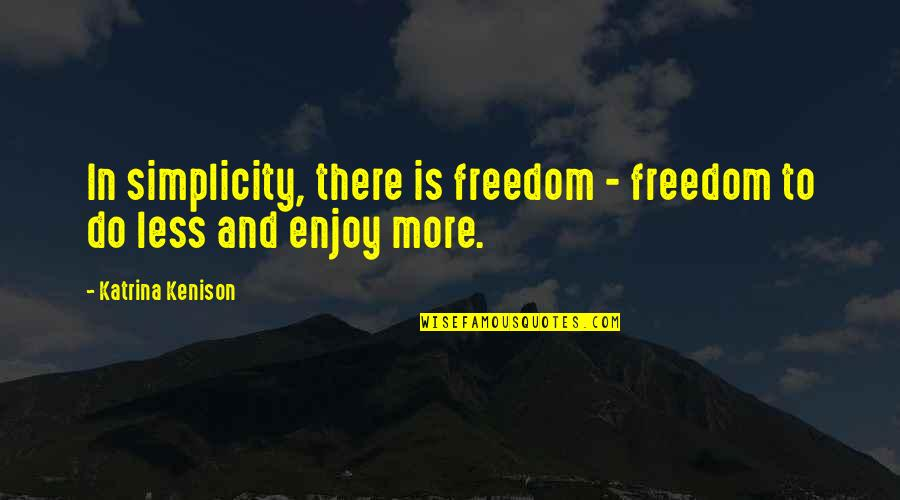Katrina Quotes By Katrina Kenison: In simplicity, there is freedom - freedom to