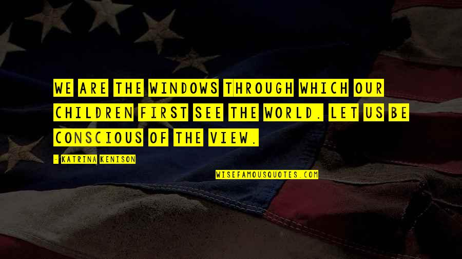 Katrina Quotes By Katrina Kenison: We are the windows through which our children