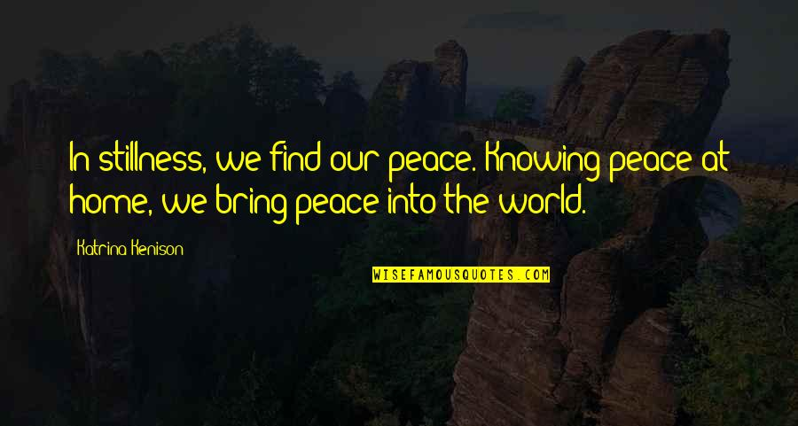 Katrina Quotes By Katrina Kenison: In stillness, we find our peace. Knowing peace