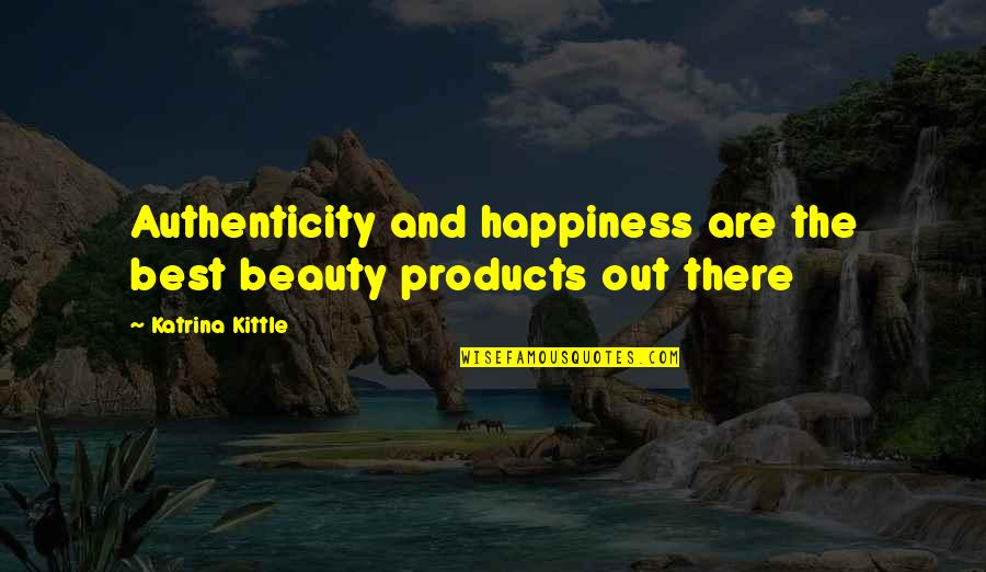 Katrina Quotes By Katrina Kittle: Authenticity and happiness are the best beauty products