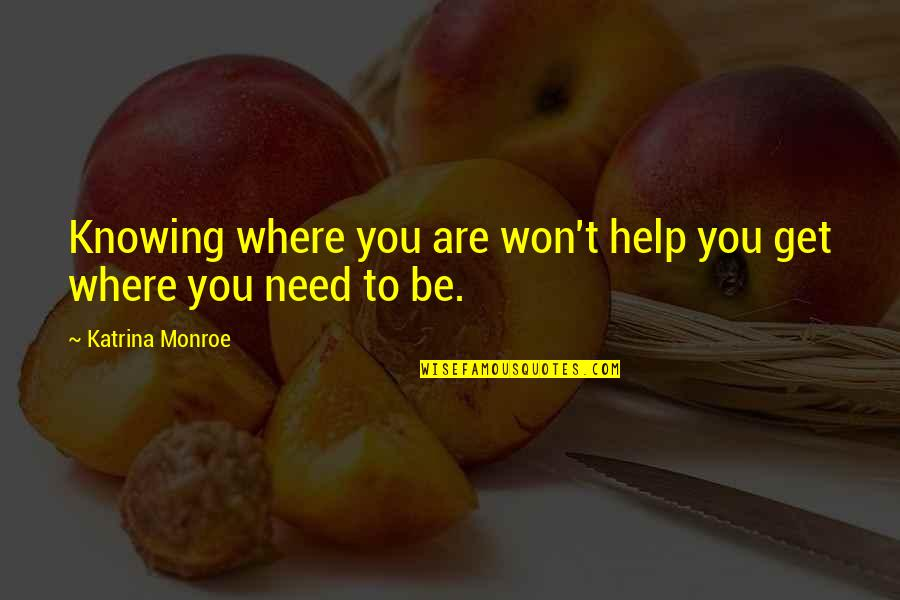 Katrina Quotes By Katrina Monroe: Knowing where you are won't help you get