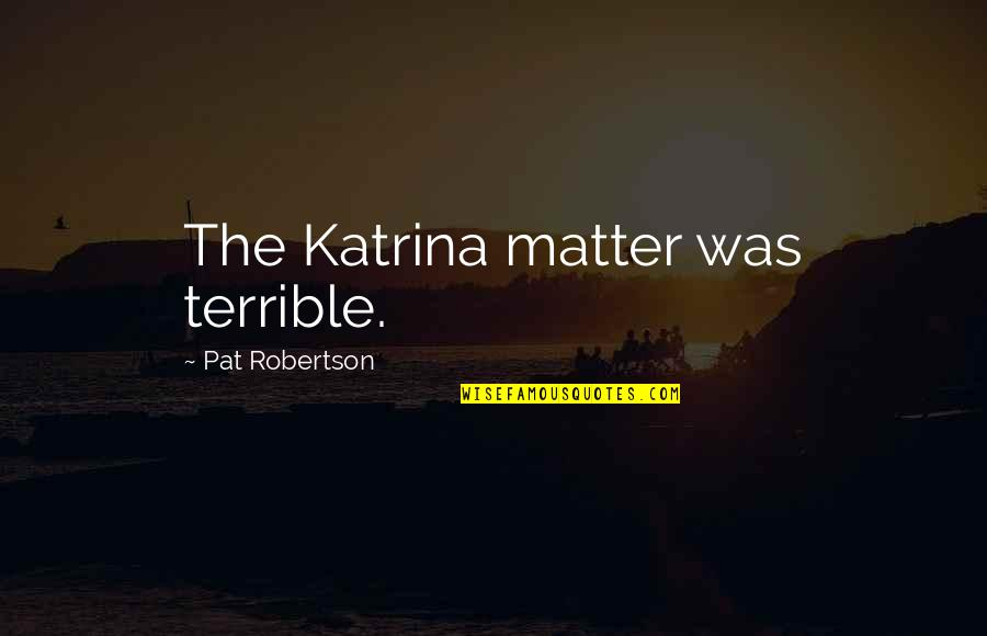 Katrina Quotes By Pat Robertson: The Katrina matter was terrible.