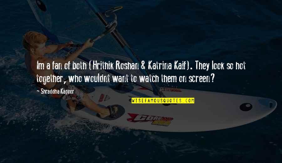 Katrina Quotes By Shraddha Kapoor: Im a fan of both (Hrithik Roshan &