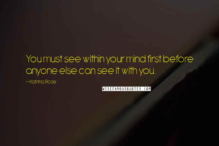 Katrina Rose quotes: You must see within your mind first before anyone else can see it with you.