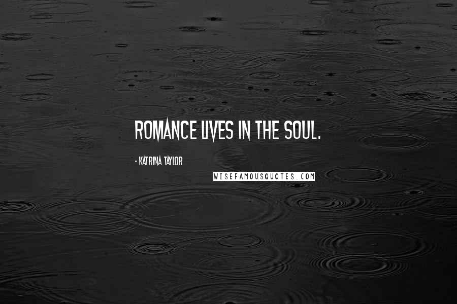 Katrina Taylor quotes: Romance lives in the soul.