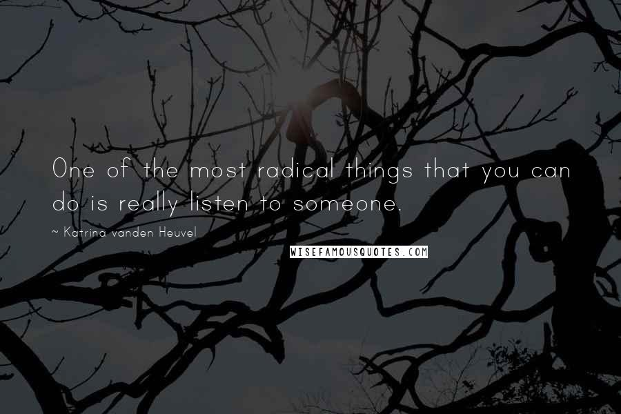 Katrina Vanden Heuvel quotes: One of the most radical things that you can do is really listen to someone.