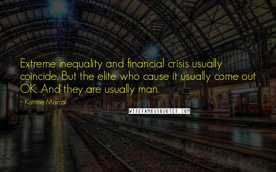 Katrine Marcal quotes: Extreme inequality and financial crisis usually coincide. But the elite who cause it usually come out OK. And they are usually man.