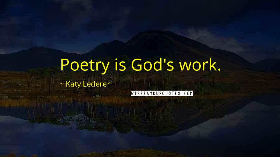 Katy Lederer quotes: Poetry is God's work.
