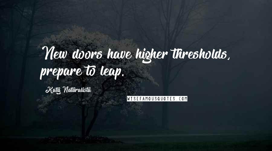 Katy Naturalista quotes: New doors have higher thresholds, prepare to leap.