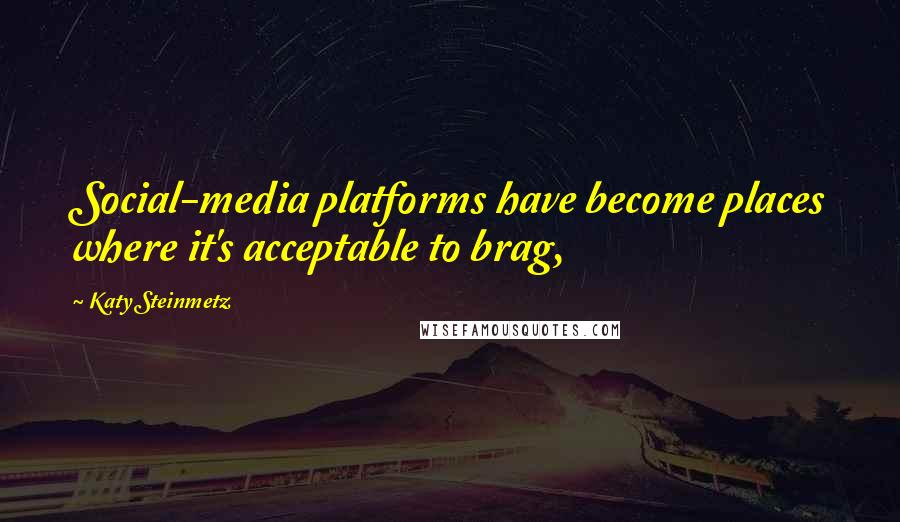 Katy Steinmetz quotes: Social-media platforms have become places where it's acceptable to brag,