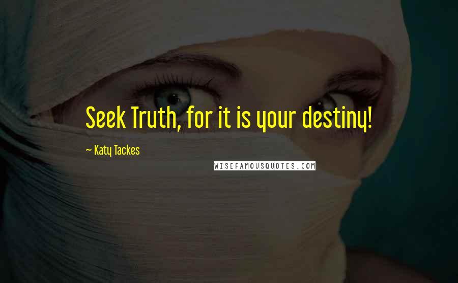 Katy Tackes quotes: Seek Truth, for it is your destiny!