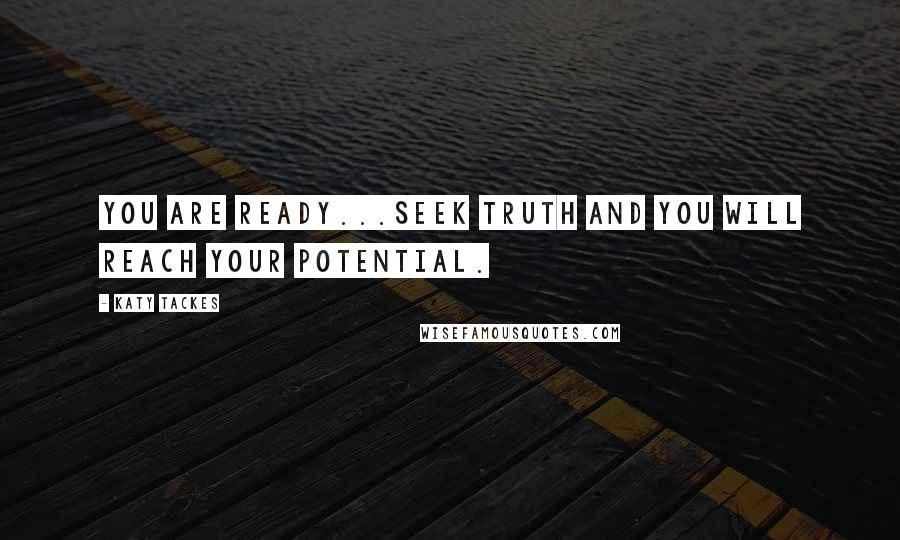 Katy Tackes quotes: You are ready...Seek Truth and you will reach your potential.