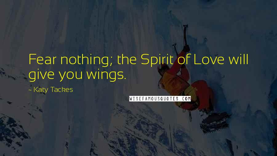 Katy Tackes quotes: Fear nothing; the Spirit of Love will give you wings.