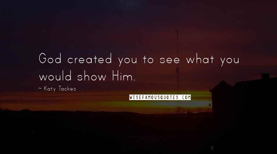 Katy Tackes quotes: God created you to see what you would show Him.