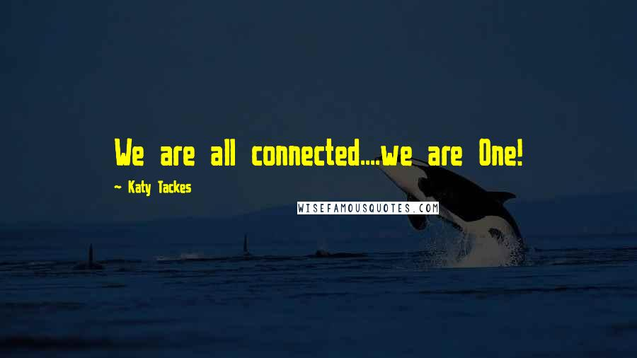 Katy Tackes quotes: We are all connected....we are One!