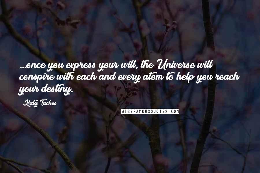 Katy Tackes quotes: ...once you express your will, the Universe will conspire with each and every atom to help you reach your destiny.