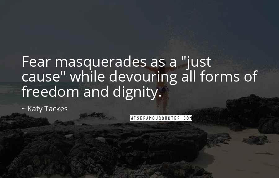 "Katy Tackes quotes: Fear masquerades as a ""just cause"" while devouring all forms of freedom and dignity."