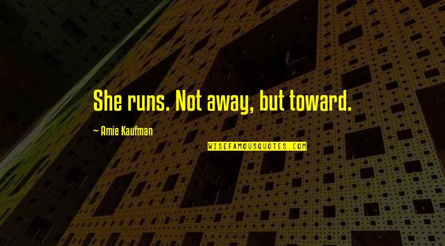 Kaufman Quotes By Amie Kaufman: She runs. Not away, but toward.